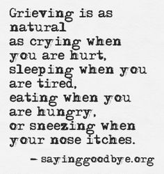 Natural & HEALTHY & it is a process that takes even YEARS!  People just don't know that normal grieving can take AT LEAST 3-5 years (and even 5-10 years, as is the case when a child dies).  People just don't know that this is normal, healthy and necessary for true healing. The ONLY way to heal IS to grieve. So grieve the years you need to.  God IS healing you! ~ Yoybe