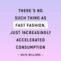 There's no such thing as fast fashion, just increasingly accelerated consumption - Dilys Williams