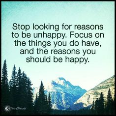 Stop looking for reasons to be unhappy. Focus on the reasons you should be happy - Quote.