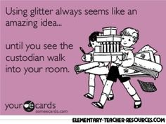 Using glitter always seems like an amazing idea...until you see the custodian walk into your room.