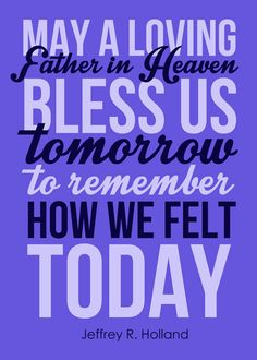 May a loving Father in Heaven bless us tomorrow to remember how we felt today. Quote from April 2016 General Conference by Elder Jeffrey R. Holland. Printable for May 2016 visiting teaching. #overstuffedlife Lds Quotes, Uplifting Quotes, Inspirational Quotes, Relief Society Lessons, Relief Society Activities, Fhe Lessons, Primary Lessons, Conference Talks, General Conference