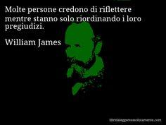 Aforisma di William James , Molte persone credono di riflettere mentre stanno solo riordinando i loro pregiudizi.
