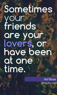Sometimes your friends are your lovers, or have been at one time, ~ Axl Rose <3 Love Sayings #quotes, #love, #sayings, https://apps.facebook.com/yangutu