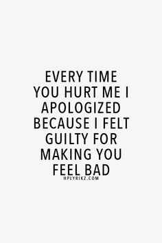 """Every time you hurt me I apologized because I felt guilty for making you feel bad"""