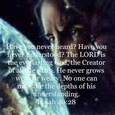 Isaiah Have you never heard? Have you never understood? The LORD is the everlasting God, the Creator of all the earth. He never grows weak or weary. No one can measure the depths of his understanding. Scripture Quotes, Scriptures, Isaiah 40 28, Amplified Bible, Bible App, New Living Translation, Verse Of The Day, You Never, Gods Love