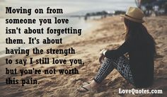 Moving on from someone you love isn't about forgetting them. It's about having the strength to say I still love you, but you're not worth this pain.  - Love Quotes - http://www.lovequotes.com/moving-on-from-someone/