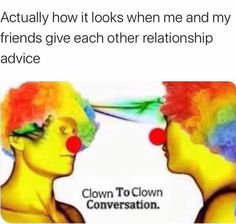 Actually how it looks when me and my friends give each other relationship advice.Clown To Clown Conversation.... My Friend, Conversation, Thats Not My, Funny Memes, Relationship, Ouat Funny Memes, My Boyfriend, Relationships, Hilarious Memes