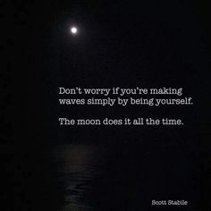 Don't worry if you're making waves simply by being yourself ~•~ The Moon does it all the time  ༺♡༻