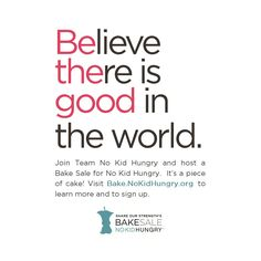 Be the good in the world.  Sign up to host a Bake Sale for No Kid Hungry:  Bake.NoKidHungry.org