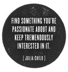 Find something you're passionate about and keep tremendously interested in it - Julia Child #quote