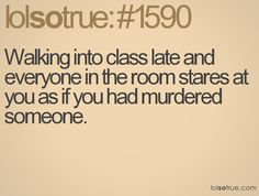 walking into class late and everyone in the room stares at you as if you had murdered someone