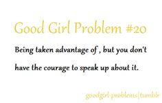 Girl Problem: Being taken advantage of, but you don't have the courage to speak up about it.