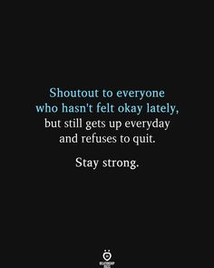 Shoutout to everyone who hasn't felt okay lately, but still gets up everyday and refuses to quit. Stay strong.