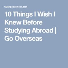 10 Things I Wish I Knew Before Studying Abroad | Go Overseas