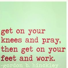 Pray As if everything depends on god but do work like it all depends on you.