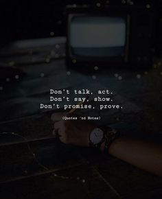 Don't talk, act. Don't say, show. Don't promise, prove. —via http://ift.tt/2eY7hg4