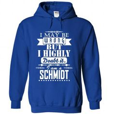 I may be wrong but I highly doubt it, I am a SCHMIDT - #tshirt pillow #sweatshirt you can actually buy. BEST BUY => https://www.sunfrog.com/Names/I-may-be-wrong-but-I-highly-doubt-it-I-am-a-SCHMIDT-gtxwzdszhb-RoyalBlue-Hoodie.html?68278