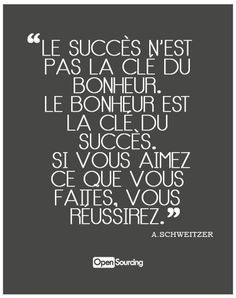 Succes is not the key of happiness. Happiness is the key of success. If you love what you do, you will succeed.