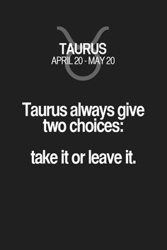 Taurus always give two choices: take it or leave it. Taurus | Taurus Quotes | Taurus Horoscope | Taurus Zodiac Signs