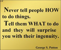 """""""Never tell people how to do things. Tell them what to do and they will surprise you with their ingenuity."""" - George S. Patton"""