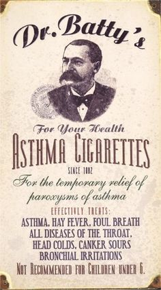 "My grandmother smoked these to ""treat"" her asthma in the 1920s when she was a teenager. Dr. Batty's Asthma Cigarettes Cigarettes with unknown contents claimed to provide temporary relief of everything from asthma to colds, canker sores and bad breath. ""Not recommended for children UNDER 6."" pinner says"