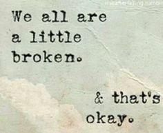 We all are a little broken and thats okay life quotes quotes quote life inspirational motivational life lessons