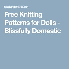 Free Knitting Patterns for Dolls - Blissfully Domestic