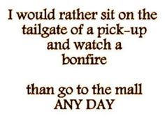 This is true. I may like to shop but you can shop any day...love me some bonfires and trucks