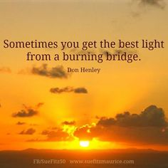 """""""Sometimes you get the best light from a burning bridge."""" ~ Don Henley.    I can vouch for this!!!!"""