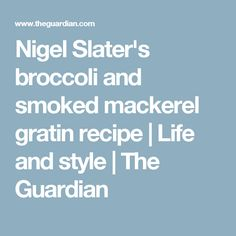 Nigel Slater's broccoli and smoked mackerel gratin recipe Fish Dishes, Tasty Dishes, Ginger Butter Recipe, Smoked Mackerel, Nigel Slater, Dried Figs, Pudding Recipes, Fall Recipes, Quick Recipes