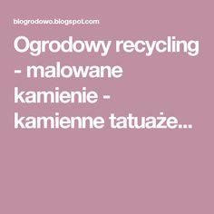 Ogrodowy recycling - malowane kamienie - kamienne tatuaże...