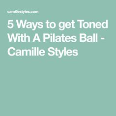 5 Ways to get Toned With A Pilates Ball - Camille Styles