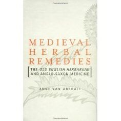 Medieval Herbal Remedies: The Old English Herbarium and Anglo-Saxon Medicine