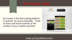 Ax1 trader is the best trading platform in android. Its secure &reliable . Trade on forex and future markets at the comfort of your mobile anywhere http://www.ax1systems.com