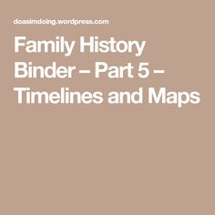 Family History Binder – Part 5 – Timelines and Maps