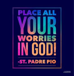 """Place all your worries in God!"" ~ St. Padre Pio"