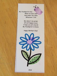 This is a bookmark I put together for the Primary kiddos to give to their moms.  We had them put their thumbprint on the bug and in the middle of the flower (I know, obviously).  The poem (silly thing from my head) says,    My thumbprints may  bug (outline of bug for thumbprint marker)  you  When on every wall  And under the table  Wherever I fall    But when I am grown  (It will happen soon)  I hope you will cherish  My thumbprint in bloom.    Happy Mother's Day!