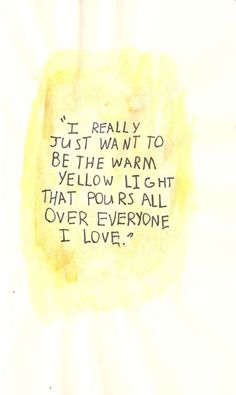 I really just want to be the warm yellow light that pours all over everyone I love.