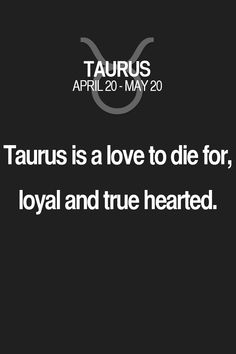Taurus is a love to die for, loyal and true hearted. Taurus | Taurus Quotes | Taurus Horoscope | Taurus Zodiac Signs