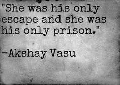 She was his only escape and she was his only prison.  -Akshay Vasu