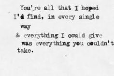 """""""You're all that I hoped I'd find, in every single way. And everything I could give was everything you couldn't take."""" -Mayday Parade, Miserable at Best"""