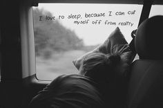 I love to sleep because I can cut myself off from reality...