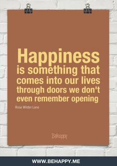 Happiness is something that comes into our lives through doors we don't even remember opening
