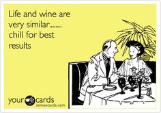 Life and wine are very similar.. chill for best results.