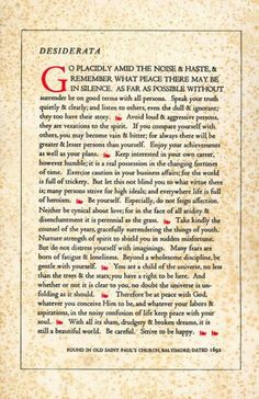 Desiderata, words of wisdom and grace.  G'pa Sam always had this framed in his den. It's become my own source of spirit and my 'connection' feeling w/my dad.  Good stuff for you:)