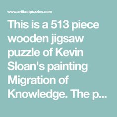This is a 513 piece wooden jigsaw puzzle of Kevin Sloan's painting Migration of Knowledge. The puzzle design by Tara Flannery has many extraordinary themed special whimsy pieces woven into a simple grid of square pieces with knob connectors. To see example pieces, click on the alternate product image below the main ima
