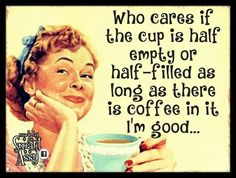 Who cares if the cup is half empty or half-filled as long as there is coffee in it I'm good...