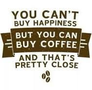 You can't buy happiness but you can buy coffee, and that's pretty close