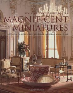 Magnificent Miniatures: Inspiration and Technique for Grand Houses on a Small Scale, by Kevin Mulvany and Susie Rogers, 2009 {HAVE ~ highly recommended!}
