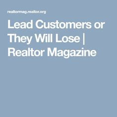 Lead Customers or They Will Lose | Realtor Magazine